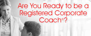 Are you ready to be a Registered Corporate Coach?